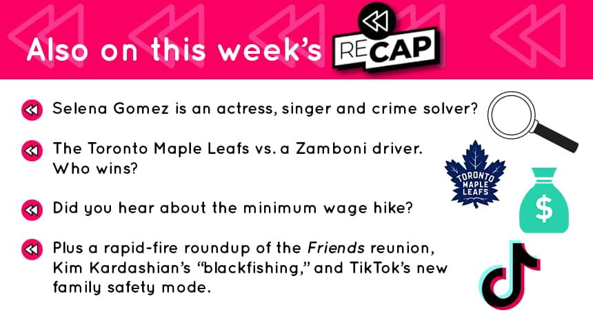 """Selena Gomez: actress, singer and crime solver? The Toronto Maple Leafs vs. a zamboni driver. Who wins? Did you hear about the minimum wage hike? Plus a rapid-fire roundup of the Friends reunion, Kim Kardashian's """"blackfishing,"""" and TikTok's new family safety mode."""