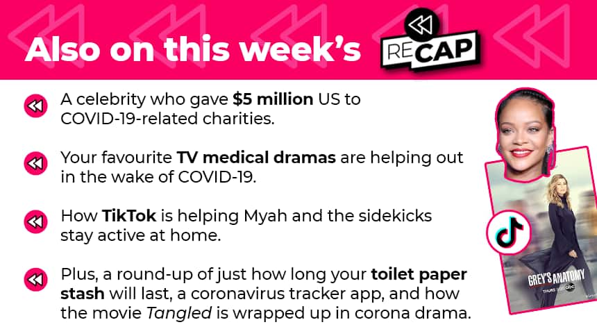 Also on this week's RECAP: A celebrity who gave $5 million US to COVID-19-related charities. Your favourite TV medical dramas are helping out in the wake of COVID-19. How TikTok is helping Myah and the sidekicks stay active at home. Plus, a roundup of just how long your toilet paper stash will last, a coronavirus tracker app, and how the movie Tangled is wrapped up in corona drama.