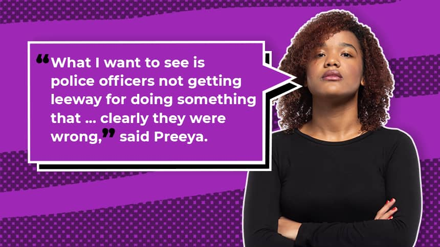 What I want to see is police officers not getting leeway for doing something that ... clearly they were wrong, said Preeya.