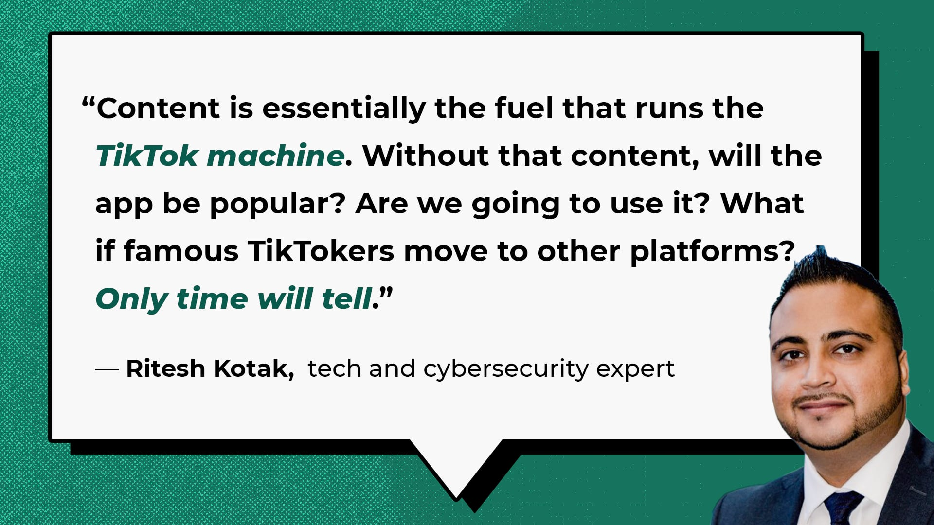 """""""Content is essentially the fuel that runs the TikTok machine,"""" said Kotak, """"Without that content, will the app be popular? Are we going to use it? What if famous TikTokers move to other platforms? Only time will tell."""" - Ritesh Kotak, Cybersecurity Expert"""