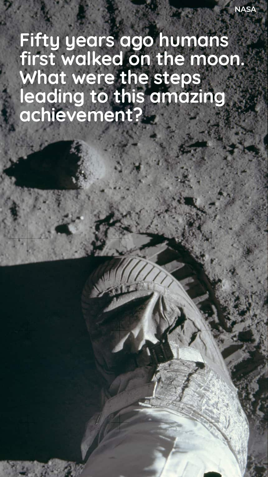 TEXT: Fifty years ago humans first walked on the moon. What were the steps leading to this amazing achievement? IMAGE: A space boot leaving an imprint on the moon's surface.