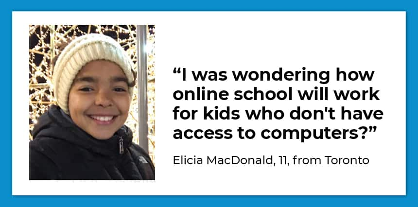 A picture of a girl and the question: I was wondering how online school will work for kids who don't have access to computers. - Elicia MacDonald, 11, Toronto