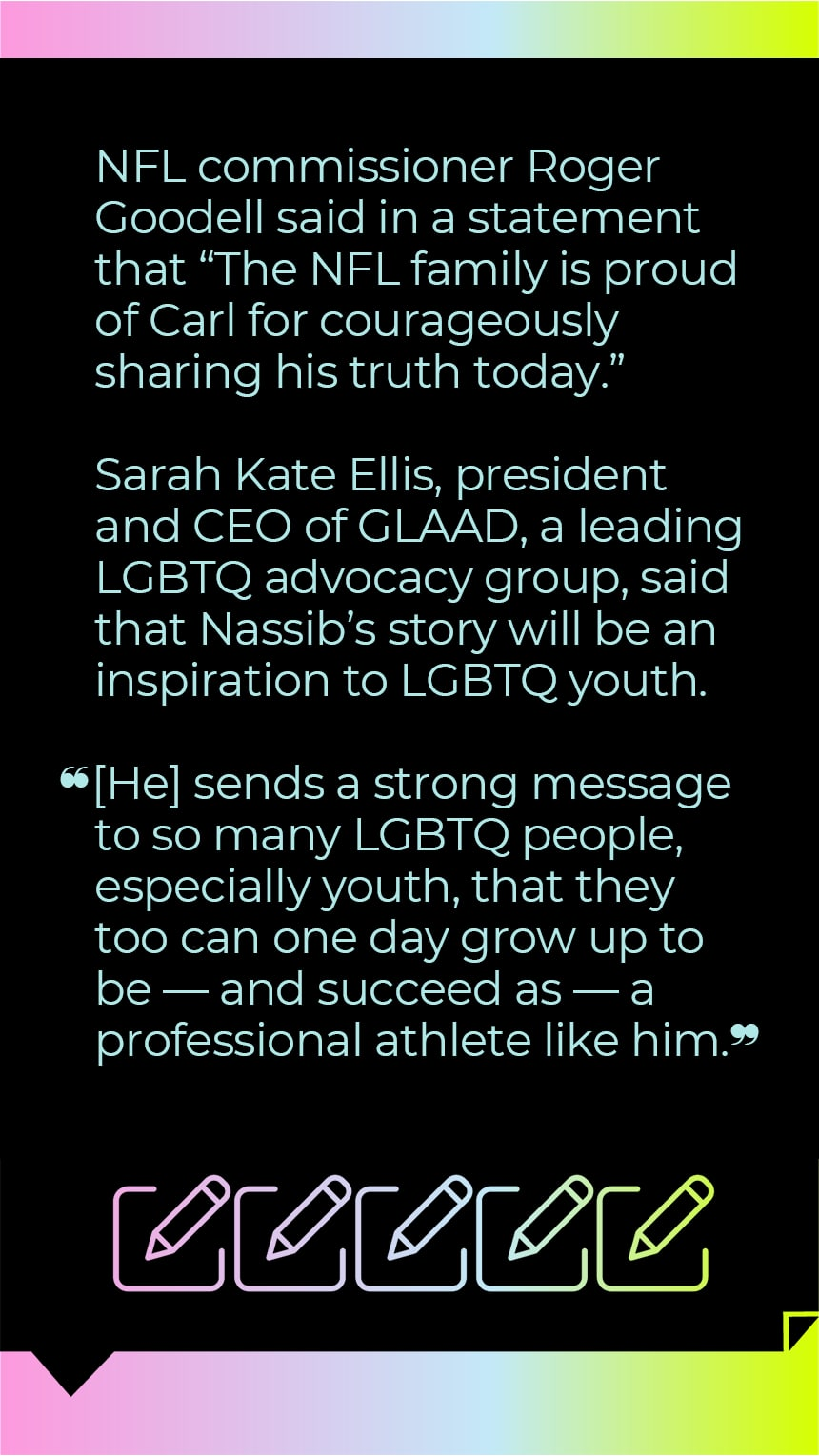 """NFL commissioner Roger Goodell said in a statement that """"The NFL family is proud of Carl for courageously sharing his truth today.""""  Sarah Kate Ellis, president and CEO of GLAAD, a leading LGBTQ advocacy group, said that Nassib's story will be an inspiration to LGBTQ youth.  """"[He] sends a strong message to so many LGBTQ people, especially youth, that they too can one day grow up to be — and succeed as — a professional athlete like him."""""""