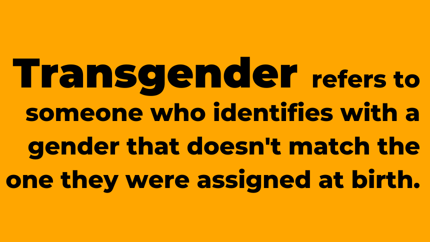 Generally, transgender refers to someone who identifies with a gender that doesn't match the one they were assigned to at birth.