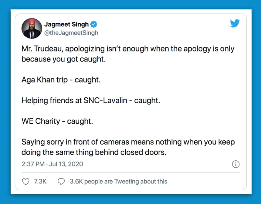 A tweet from Jagmeet Singh: Mr Trudeau, apologizing isn't enough when the apology is only because you got caught. Aga Khan trip - caught. Helping friends at SNC-Lavalin - caught. WE Charity - caught. Saying sorry in front of cameras means nothing when you keep doing the same thing behind closed doors.