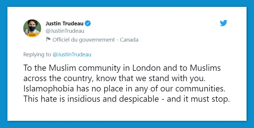 Tweet from Justin Trudeau: To the Muslim community in London and to Muslims across the country. Know that we stand with you. Islamophobia has no place in any of our communities. This hate is insidious and dispicable and it must stop.