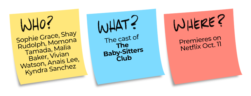 Who? Sophie Grace, Shay Rudolph, Momona Tamada, Malia Baker, Vivian Watson, Anais Lee, Kyndra Sanchez What? The cast of the Baby-Sitters Club Where? Premieres on Netflix October 11