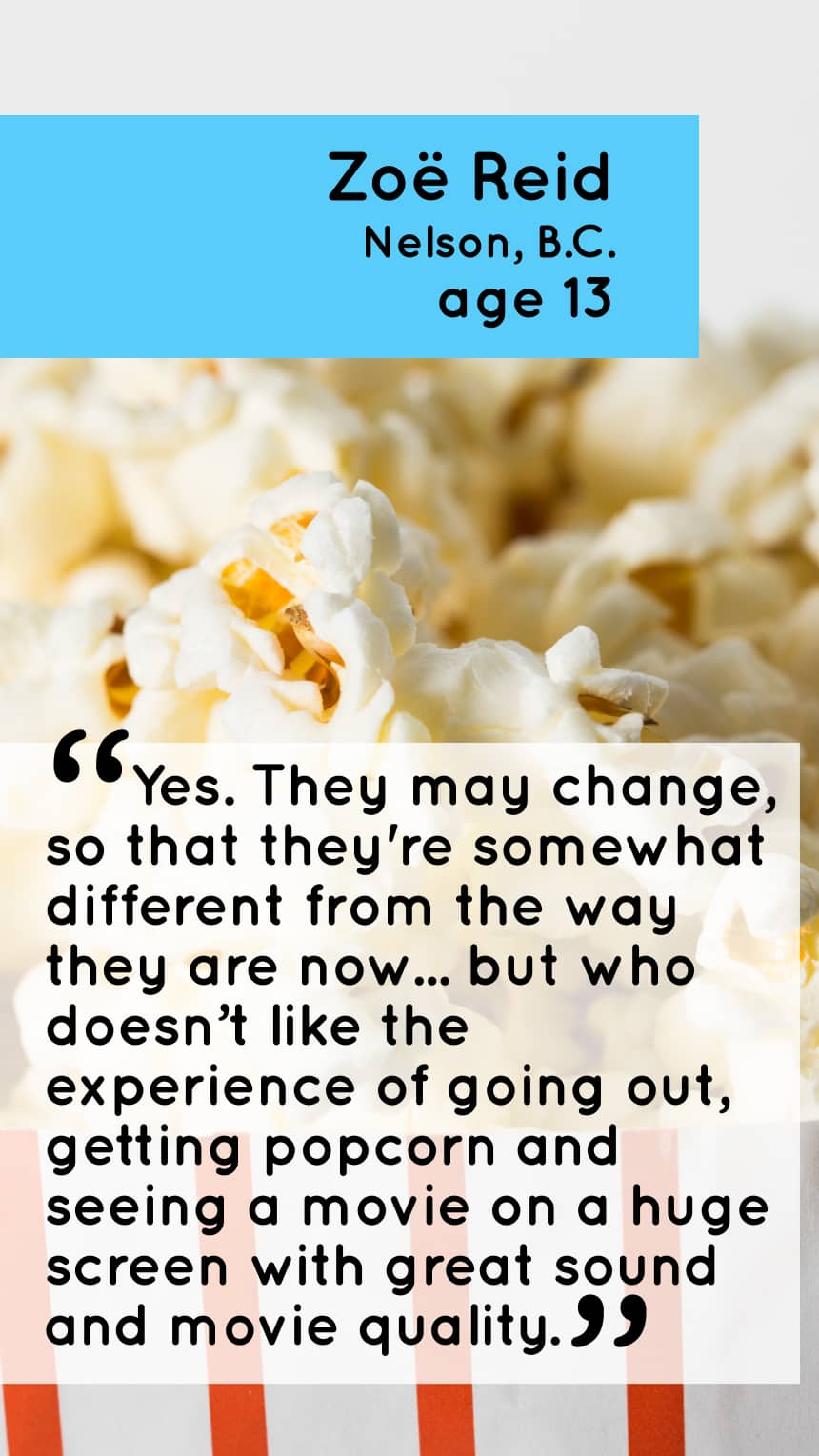 Zoë Reid Nelson, B.C. 13 Yes.They may change, so that they're somewhat different from the way they are now ... but who doesn't like the experience of going out, getting popcorn and seeing a movie on a huge screen with great sound and movie quality?