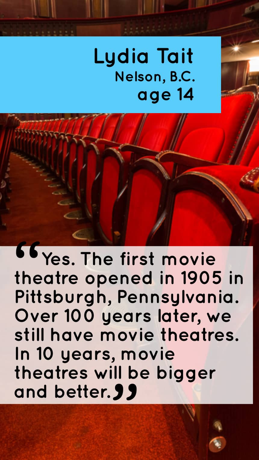 Lydia Tait Nelson, B.C. 14 Yes. The first movie theatre opened in 1905 in Pittsburgh, Pennsylvania. Over 100 years later, we still have movie theatres. In 10 years, movie theatres will be bigger and better.