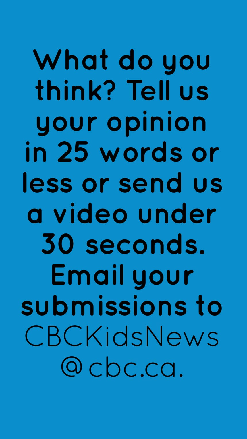 What do you think? Tell us your opinion in 25 words or less or send us a video under 30 seconds. Email your submissions to CBCKidsNews@cbc.ca.