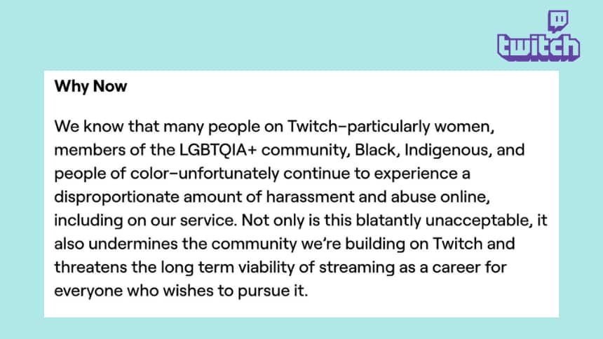 A twitch post that says, Why Now  We know that many people on Twitch–particularly women, members of the LGBTQIA+ community, Black, Indigenous, and people of color–unfortunately continue to experience a disproportionate amount of harassment and abuse online, including on our service. Not only is this blatantly unacceptable, it also undermines the community we're building on Twitch and threatens the long term viability of streaming as a career for everyone who wishes to pursue it.