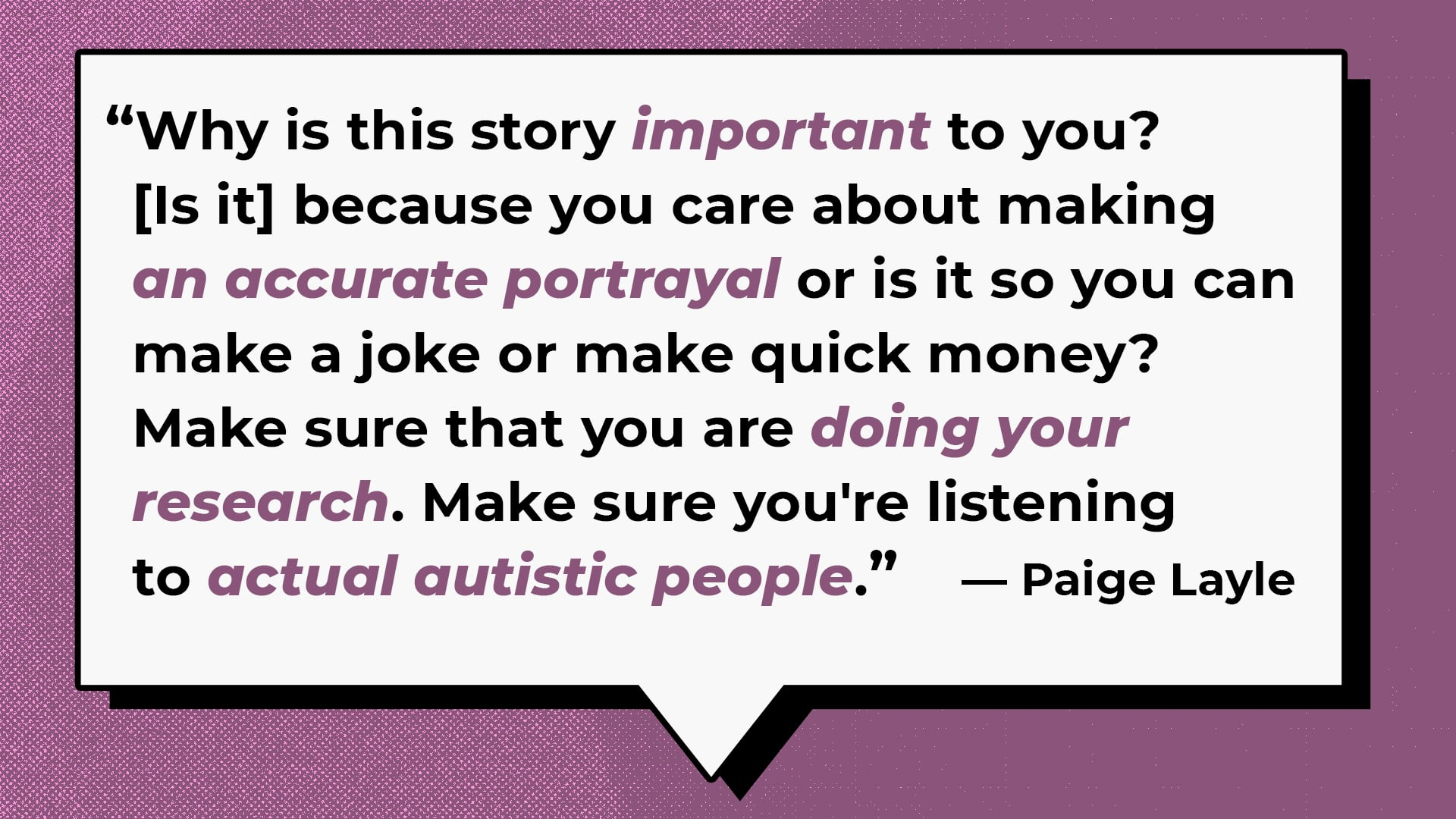 Why is this story important to you? Because you care about making an accurate portrayal or is it so you can make a joke or make quick money? Make sure that you are doing your research. Make sure you're listening to actual autistic people.— Paige Layle