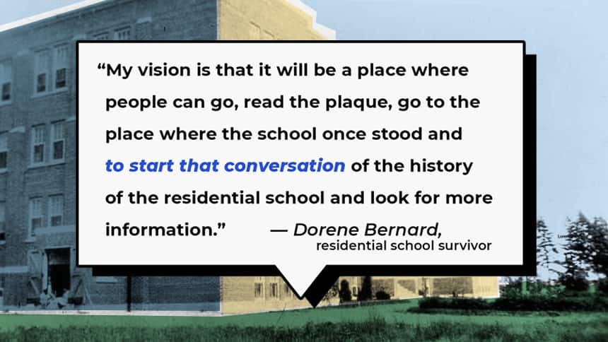 """""""My vision is that it will be a place where people can go, read the plaque, go to the place where the school once stood and to start that conversation of the history of the residential school and look for more information,"""" Dorene Bernard"""