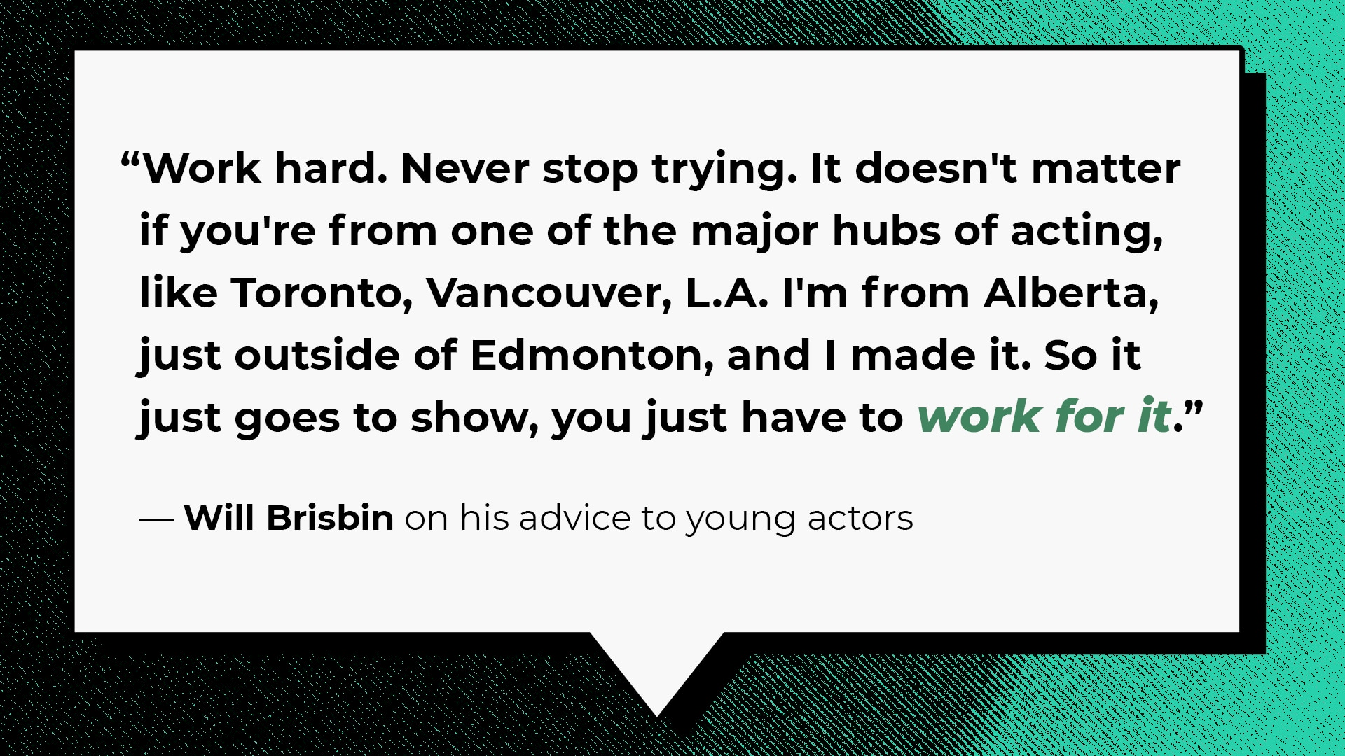 """""""Work hard. Never stop trying. It doesn't matter if you're from one of the major hubs of acting, like Toronto, Vancouver, L.A. I'm from Alberta, just outside of Edmonton, and I made it. So it just goes to show, you just have to work for it."""""""