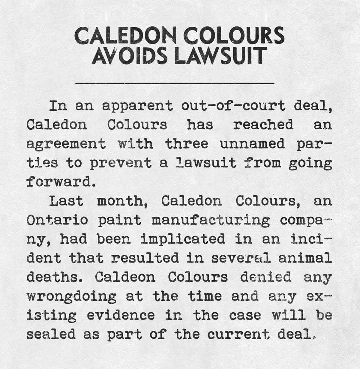 CALEDON COLOURS AVOIDS LAWSUIT In an apparent out-of-court deal, Caledon Colours has reached an agreement with three unnamed parties to prevent a lawsuit from going forward. Last month, Caledon Colours, an Ontario paint manufacturing company, had been implicated in an incident that resulted in several animal deaths. Caldeon Colours denied any wrongdoing at the time and any existing evidence in the case will be sealed as part of the current deal.