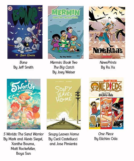 Book covers: Bone by Jeff Smith; Mermin by Joey Weiser; NewsPrints by Ru Xu; The Sand Warrior by Mark and Alexis Siegel, Xanthe Bouma, Matt Rockefeller, and Boya Sun; Soupy Leaves Home by Cecil Castellucci and Jose Pimienta; One Piece by Eiichiro Oda