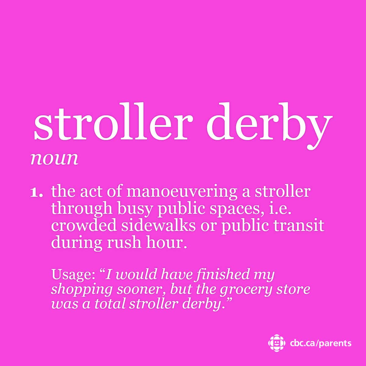 Stroller Derby: the act of manoeuvering a stroller through busy public spaces, i.e. crowded sidewalks or public transit during rush hour.