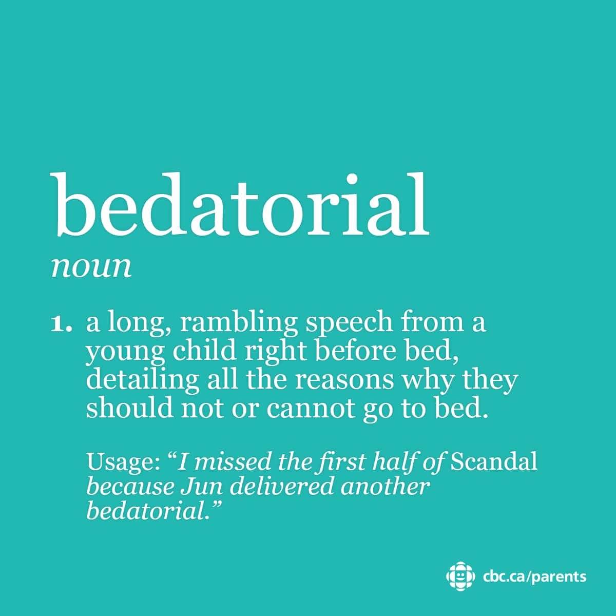 Bedatorial: a long, rambling speech from a young child right before bed, detailing all the reasons why they should not or cannot go to bed.