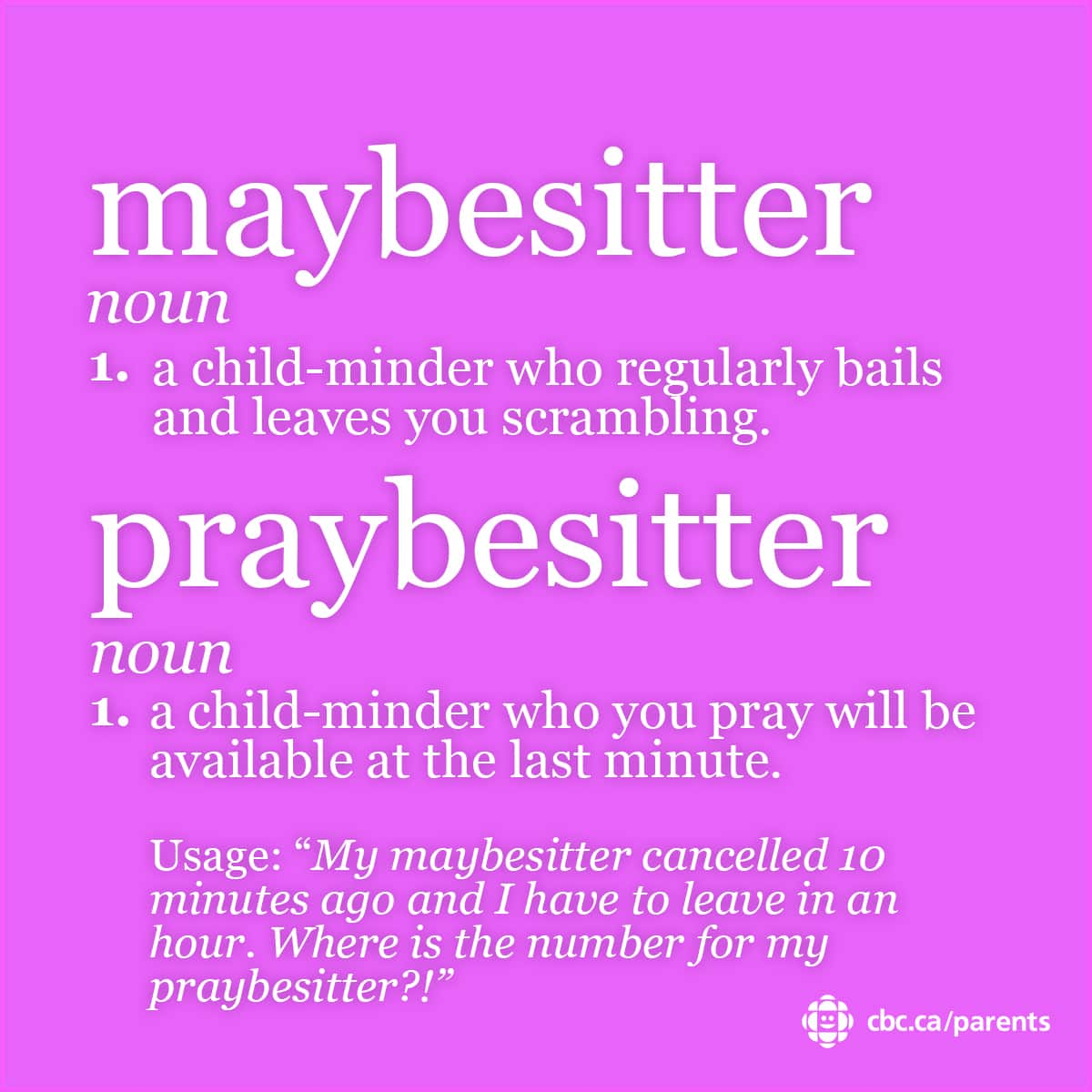 Maybesitter: a child-minder who regularly bails and leaves you scrambling. Praybesitter:a child-minder who you pray will be available at the last minute.