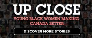 Up Close Young Black Women Making Canada Better Discover more stories