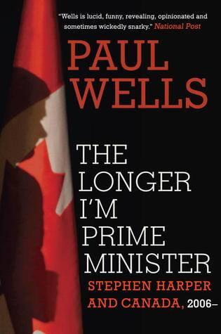 The Longer I'm Prime Minister — Paul Wells